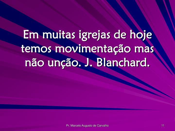 Em muitas igrejas de hoje temos movimentação mas não unção. J. Blanchard.