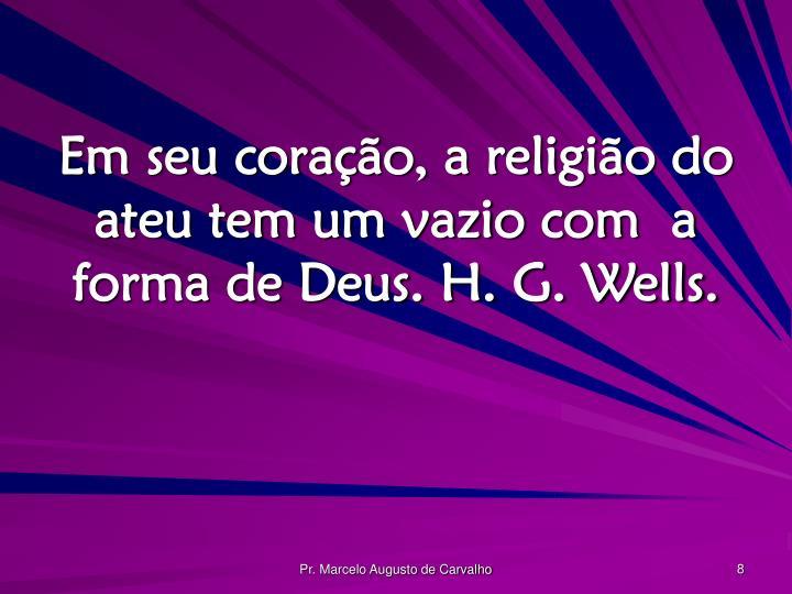 Em seu coração, a religião do ateu tem um vazio com  a forma de Deus. H. G. Wells.