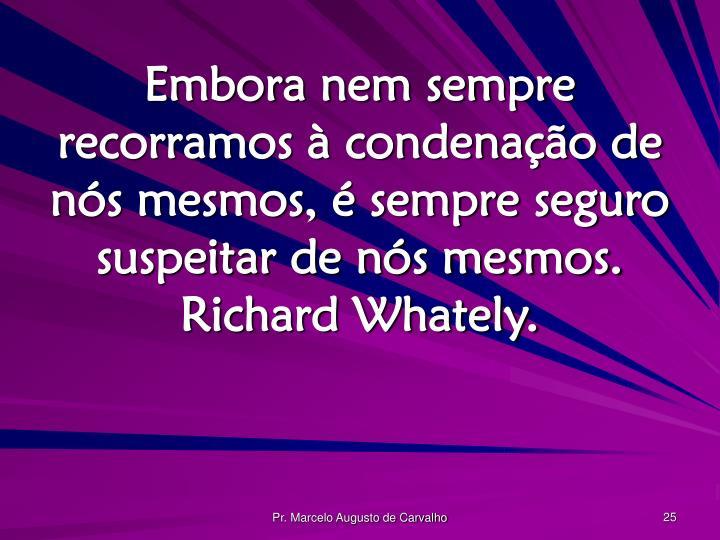 Embora nem sempre recorramos à condenação de nós mesmos, é sempre seguro suspeitar de nós mesmos. Richard Whately.