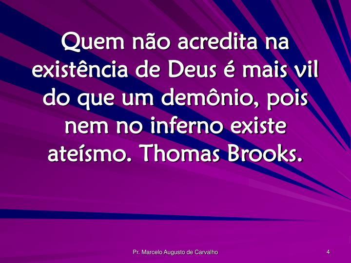 Quem não acredita na existência de Deus é mais vil do que um demônio, pois nem no inferno existe ateísmo. Thomas Brooks.