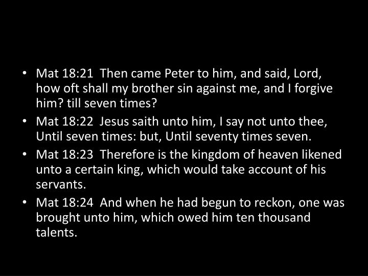 Mat 18:21  Then came Peter to him, and said, Lord, how oft shall my brother sin against me, and I forgive him? till seven times?