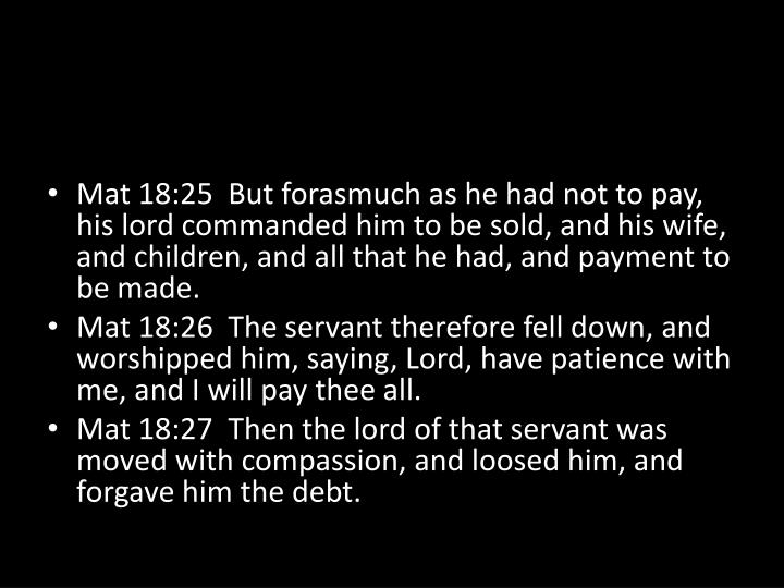 Mat 18:25  But forasmuch as he had not to pay, his lord commanded him to be sold, and his wife, and children, and all that he had, and payment to be made.