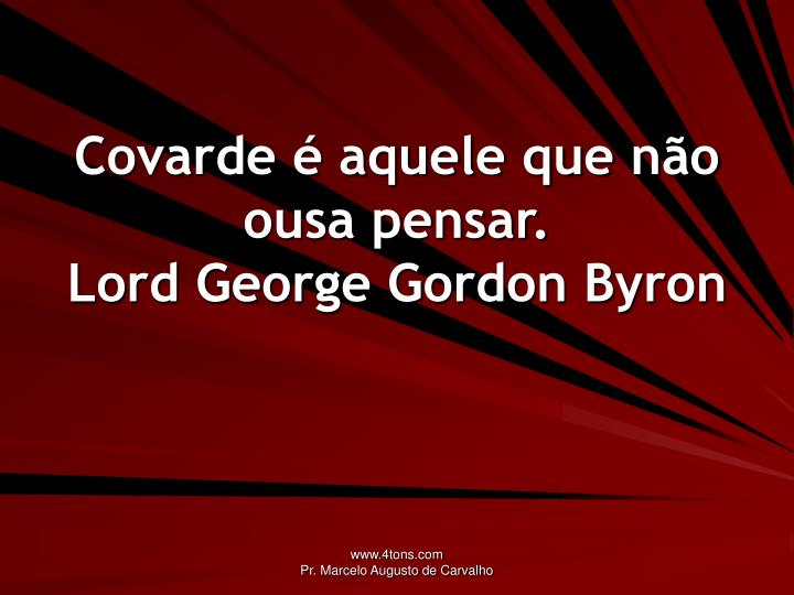 Covarde é aquele que não ousa pensar.