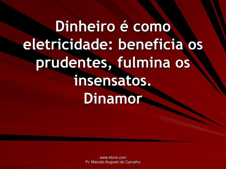 Dinheiro é como eletricidade: beneficia os prudentes, fulmina os insensatos.