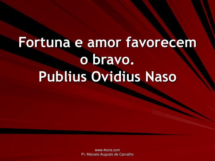 Fortuna e amor favorecem o bravo.
