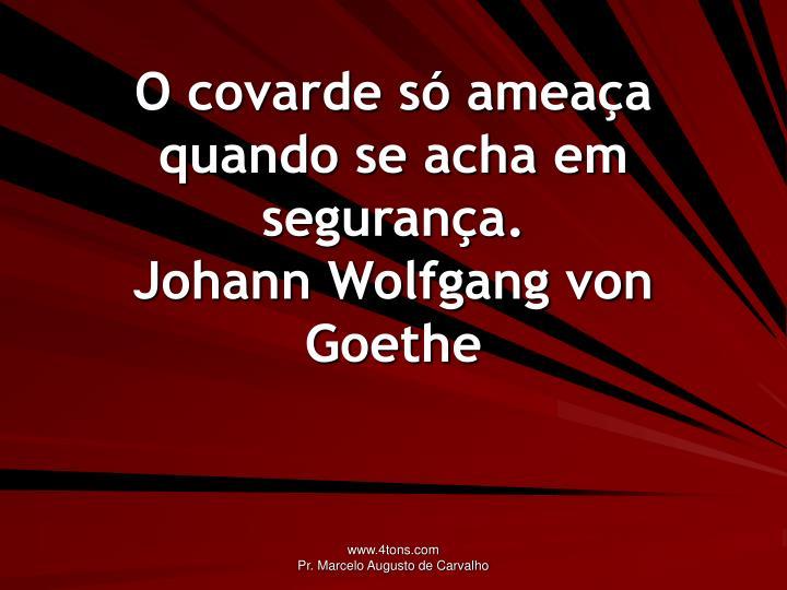 O covarde só ameaça quando se acha em segurança.
