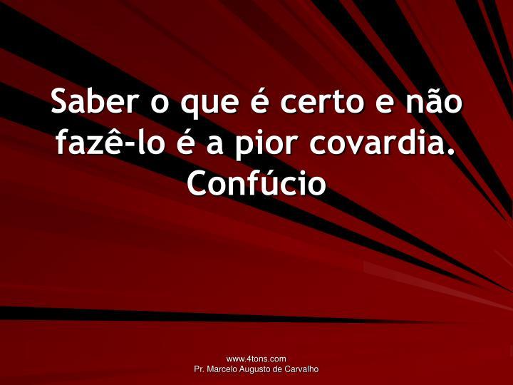 Saber o que é certo e não fazê-lo é a pior covardia.