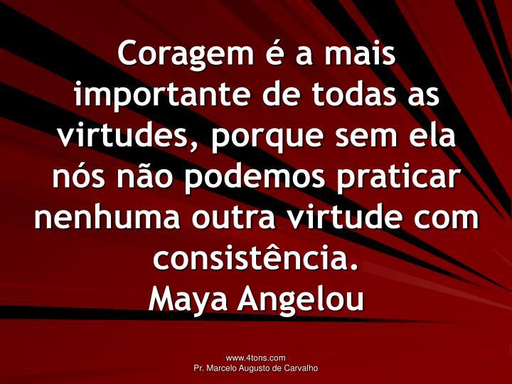 Coragem é a mais importante de todas as virtudes, porque sem ela nós não podemos praticar nenhuma outra virtude com consistência.