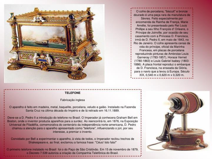 """O cofre de porcelana, """"biscuit"""" e bronze dourado é uma peça rara da manufatura de Sèvres. Feito especialmente por encomenda da Rainha de França, Marie Amélie, foi presenteado pelo Rei Louis Phillipe a seu filho François d' Orleans, o Príncipe de Joinville, por ocasião de seu casamento com a Princesa D. Francisca, irmã de D. Pedro II, em maio de 1843, no Rio de Janeiro. O cofre apresenta cenas da vida do príncipe, oficial da Marinha Francesa, em placas de porcelana reproduzindo pinturas de Ambroise Louis Garneray (1783-1857), Horace Vernet (1780-1863) e Louis Gabriel Isabey (1803-1886). A placa frontal reproduz o embarque de D. Francisca, na enseada da Glória, para o navio que a levou à Europa. Século XIX, 0,540 m x 0,620 m x 0,320 m."""