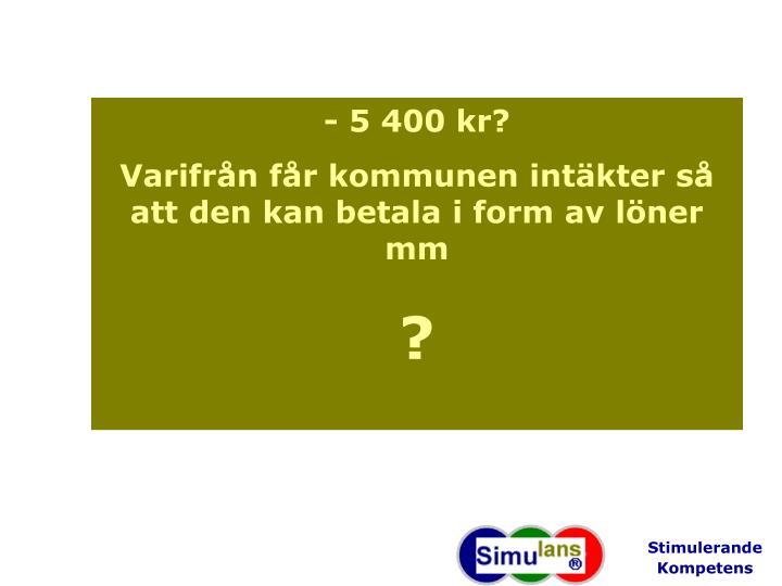 - 5 400 kr?
