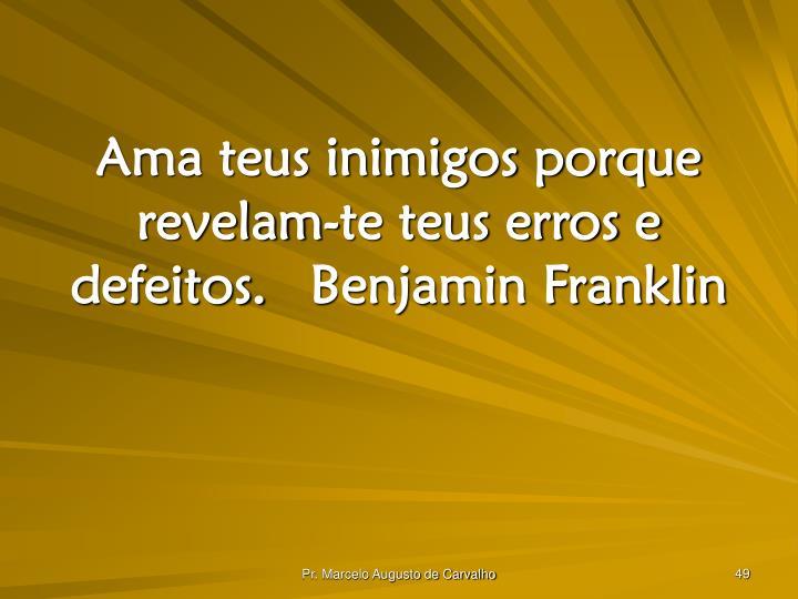 Ama teus inimigos porque revelam-te teus erros e defeitos.Benjamin Franklin