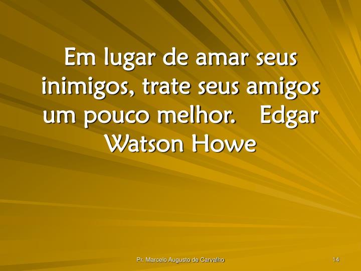 Em lugar de amar seus inimigos, trate seus amigos um pouco melhor.Edgar Watson Howe