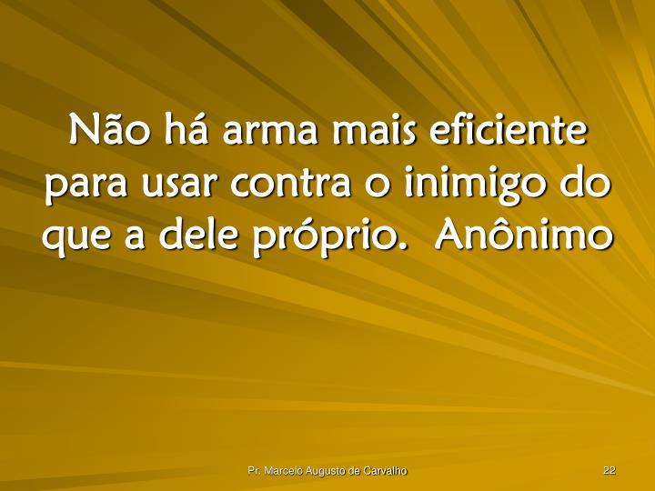Não há arma mais eficiente para usar contra o inimigo do que a dele próprio.Anônimo