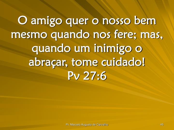 O amigo quer o nosso bem mesmo quando nos fere; mas, quando um inimigo o abraçar, tome cuidado!