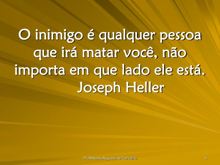 O inimigo é qualquer pessoa que irá matar você, não importa em que lado ele está.Joseph Heller