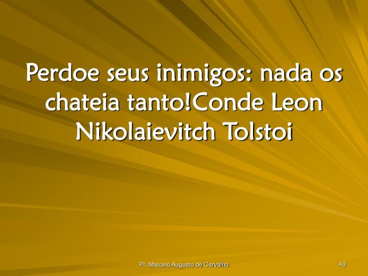 Perdoe seus inimigos: nada os chateia tanto!Conde Leon Nikolaievitch Tolstoi