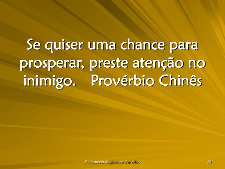Se quiser uma chance para prosperar, preste atenção no inimigo.Provérbio Chinês