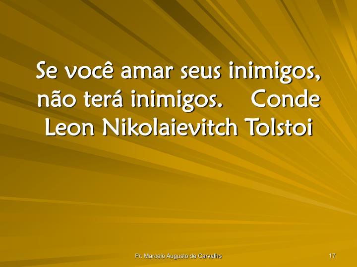 Se você amar seus inimigos, não terá inimigos.Conde Leon Nikolaievitch Tolstoi