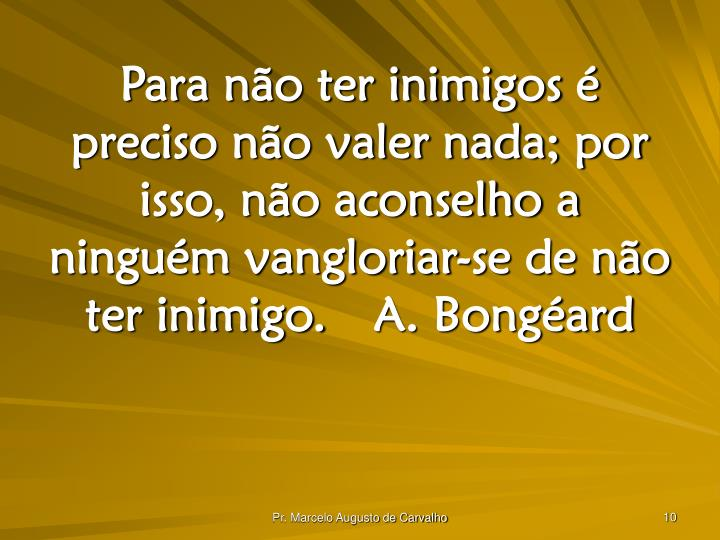 Para não ter inimigos é preciso não valer nada; por isso, não aconselho a ninguém vangloriar-se de não ter inimigo.A. Bongéard