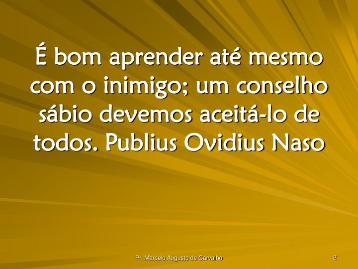 É bom aprender até mesmo com o inimigo; um conselho sábio devemos aceitá-lo de todos.Publius Ov...