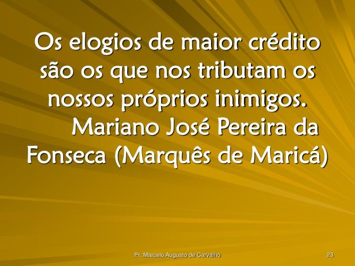 Os elogios de maior crédito são os que nos tributam os nossos próprios inimigos.Mariano José Pereira da Fonseca (Marquês de Maricá)