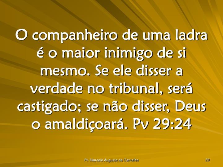 O companheiro de uma ladra é o maior inimigo de si mesmo. Se ele disser a verdade no tribunal, será castigado; se não disser, Deus o amaldiçoará. Pv 29:24
