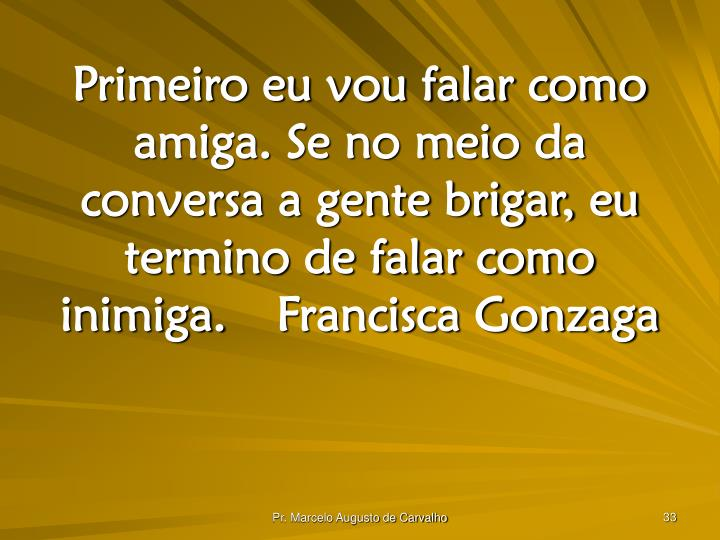 Primeiro eu vou falar como amiga. Se no meio da conversa a gente brigar, eu termino de falar como inimiga.Francisca Gonzaga
