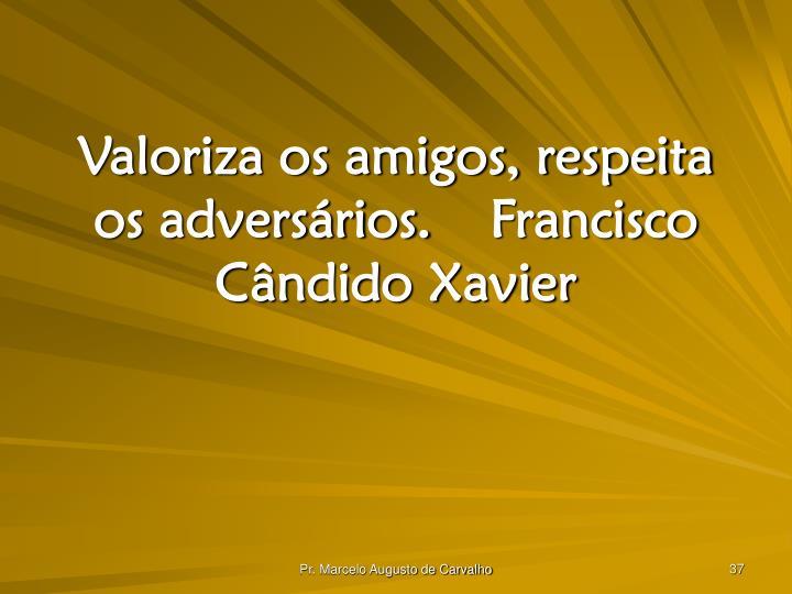 Valoriza os amigos, respeita os adversários.Francisco Cândido Xavier