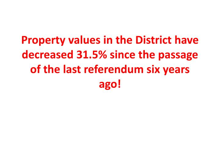 Property values in the District have decreased 31.5% since the passage of the last referendum six years