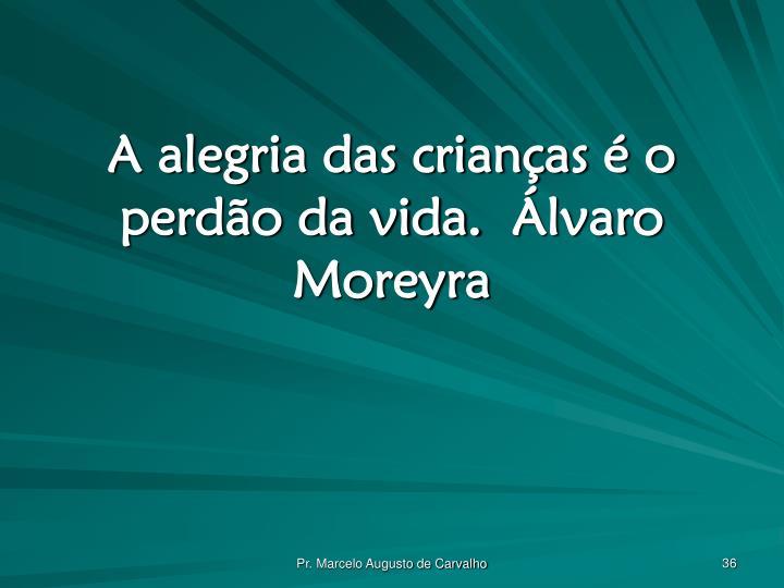 A alegria das crianças é o perdão da vida.Álvaro Moreyra