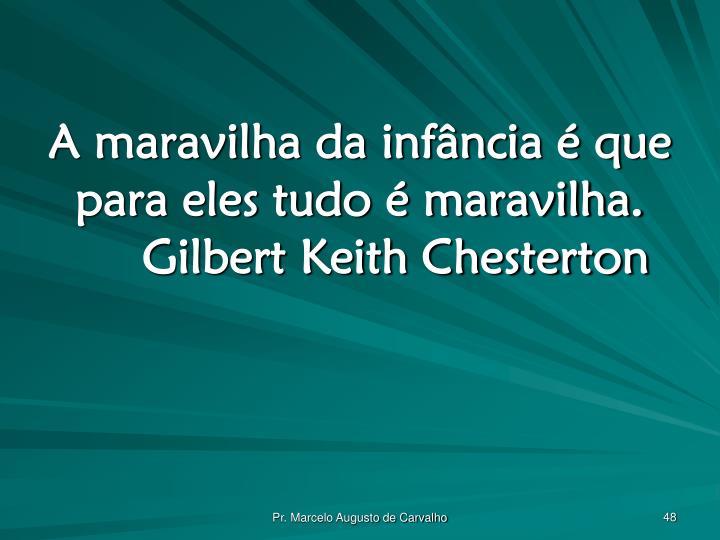 A maravilha da infância é que para eles tudo é maravilha.Gilbert Keith Chesterton