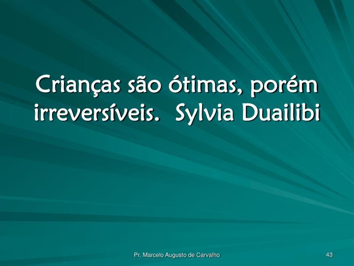 Crianças são ótimas, porém irreversíveis.Sylvia Duailibi