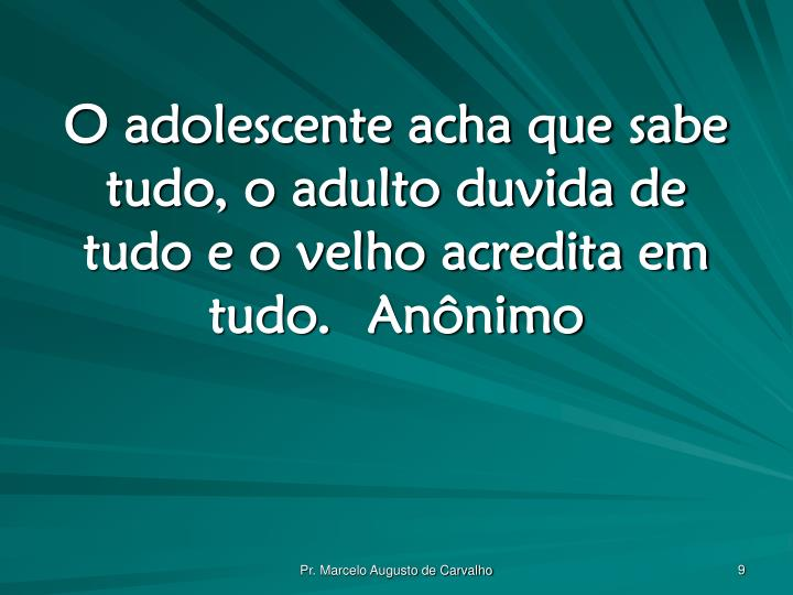 O adolescente acha que sabe tudo, o adulto duvida de tudo e o velho acredita em tudo.Anônimo