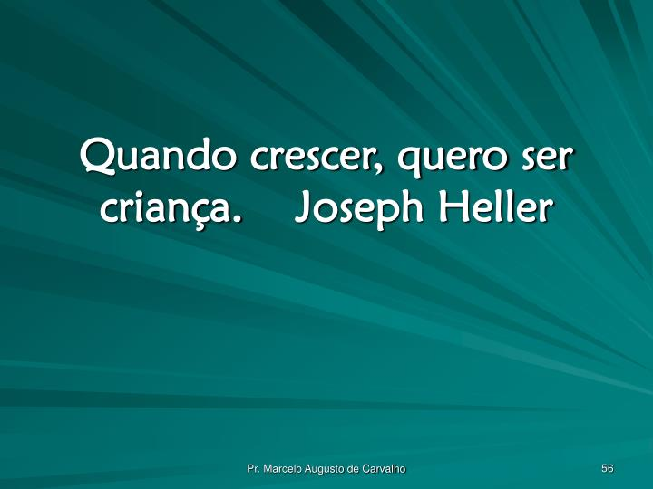 Quando crescer, quero ser criança.Joseph Heller