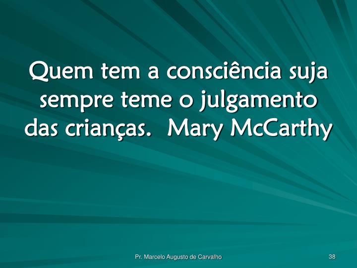 Quem tem a consciência suja sempre teme o julgamento das crianças.Mary McCarthy