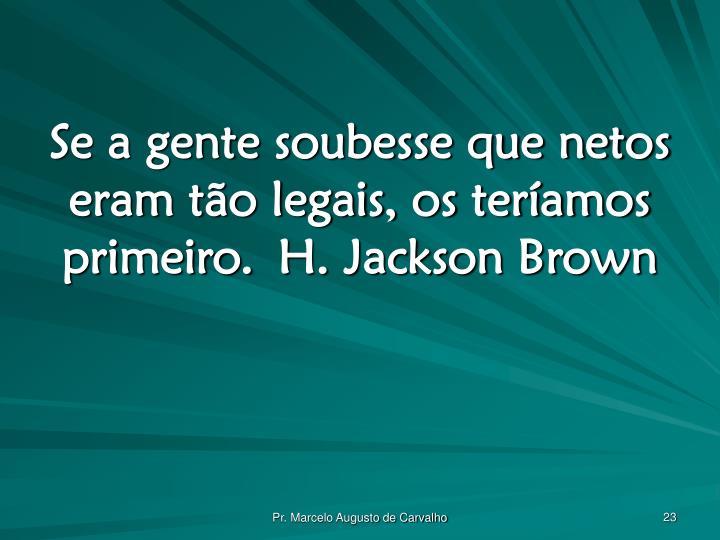 Se a gente soubesse que netos eram tão legais, os teríamos primeiro.H. Jackson Brown