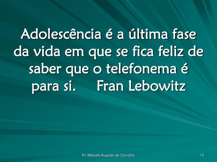 Adolescência é a última fase da vida em que se fica feliz de saber que o telefonema é para si.Fran Lebowitz