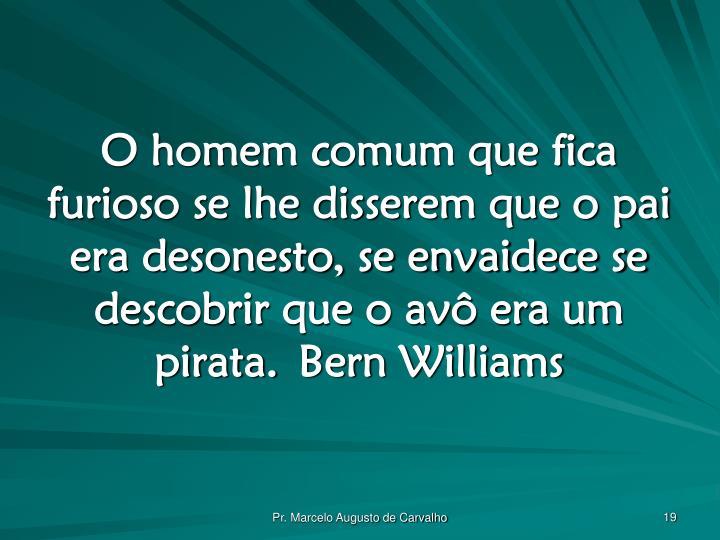 O homem comum que fica furioso se lhe disserem que o pai era desonesto, se envaidece se descobrir que o avô era um pirata.Bern Williams