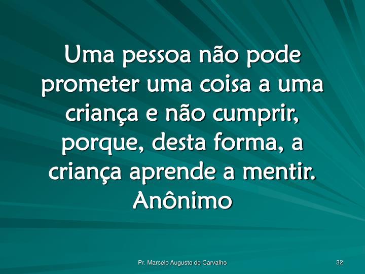 Uma pessoa não pode prometer uma coisa a uma criança e não cumprir, porque, desta forma, a criança aprende a mentir.