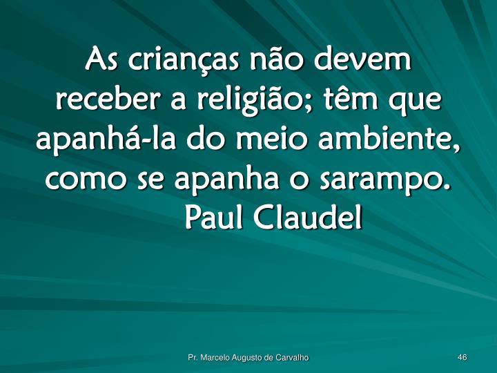 As crianças não devem receber a religião; têm que apanhá-la do meio ambiente, como se apanha o sarampo.Paul Claudel