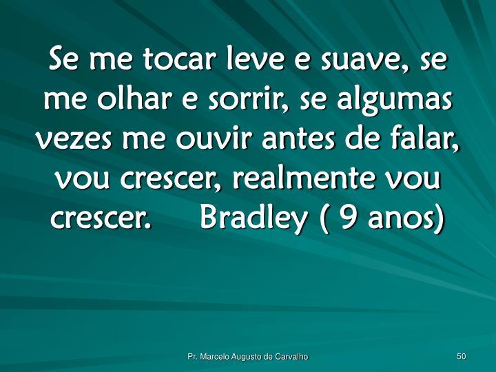 Se me tocar leve e suave, se me olhar e sorrir, se algumas vezes me ouvir antes de falar, vou crescer, realmente vou crescer.Bradley ( 9 anos)