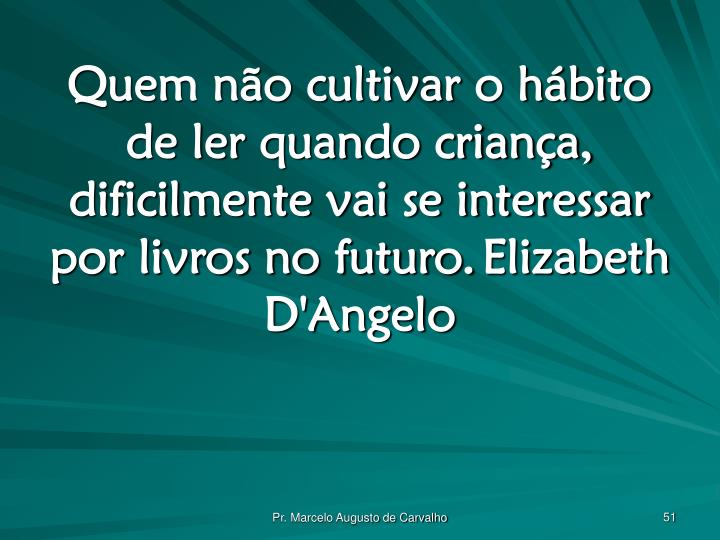 Quem não cultivar o hábito de ler quando criança, dificilmente vai se interessar por livros no futuro.Elizabeth D'Angelo