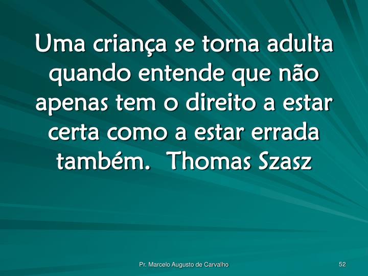 Uma criança se torna adulta quando entende que não apenas tem o direito a estar certa como a estar errada também.Thomas Szasz