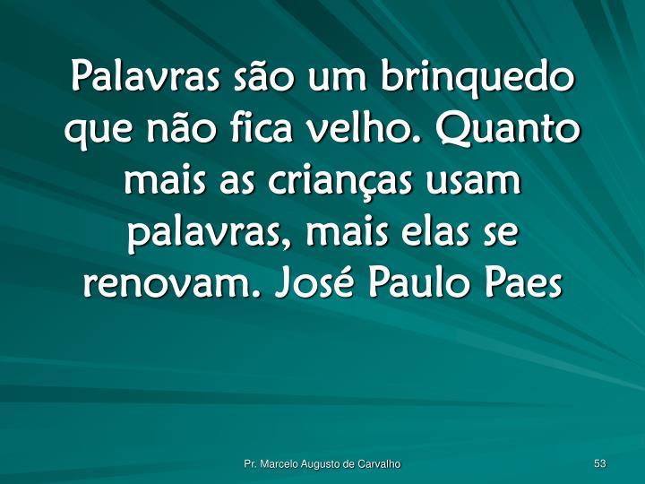 Palavras são um brinquedo que não fica velho. Quanto mais as crianças usam palavras, mais elas se renovam.José Paulo Paes