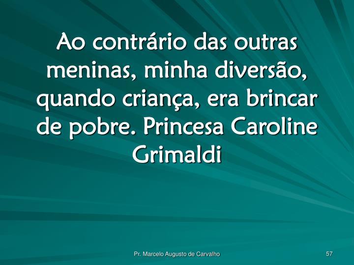 Ao contrário das outras meninas, minha diversão, quando criança, era brincar de pobre.Princesa Caroline Grimaldi