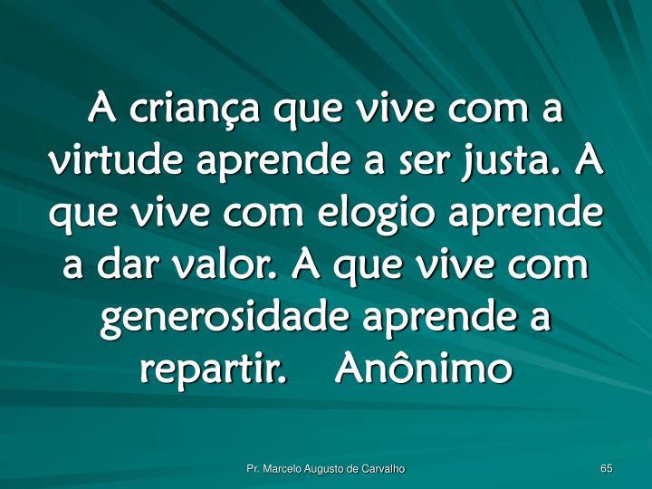 A criança que vive com a virtude aprende a ser justa. A que vive com elogio aprende a dar valor. A que vive com generosidade aprende a repartir.Anônimo