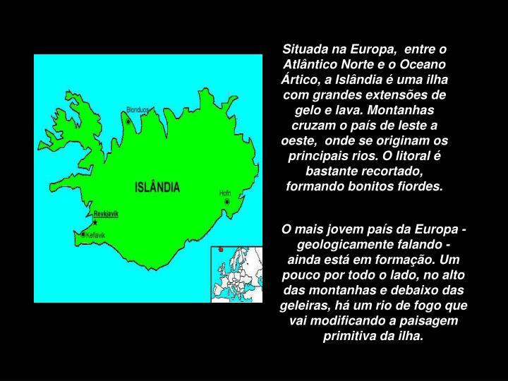 Situada na Europa,  entre o Atlântico Norte e o Oceano Ártico, a Islândia é uma ilha com grandes...