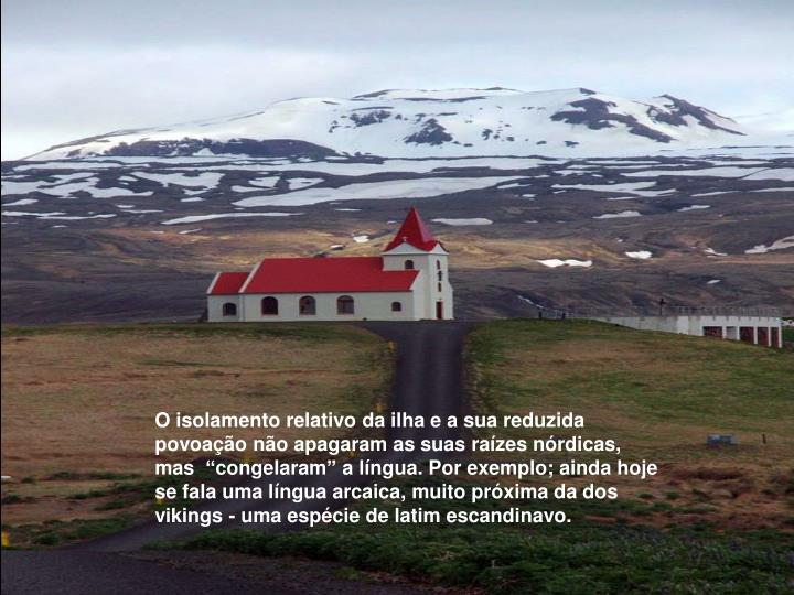 """O isolamento relativo da ilha e a sua reduzida povoação não apagaram as suas raízes nórdicas, mas  """"congelaram"""" a língua. Por exemplo; ainda hoje se fala uma língua arcaica, muito próxima da dos vikings - uma espécie de latim escandinavo."""