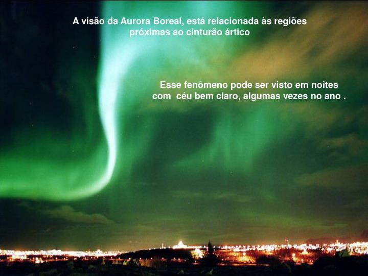 A visão da Aurora Boreal, está relacionada às regiões próximas ao cinturão ártico