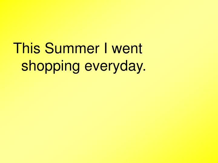 This Summer I went shopping everyday.